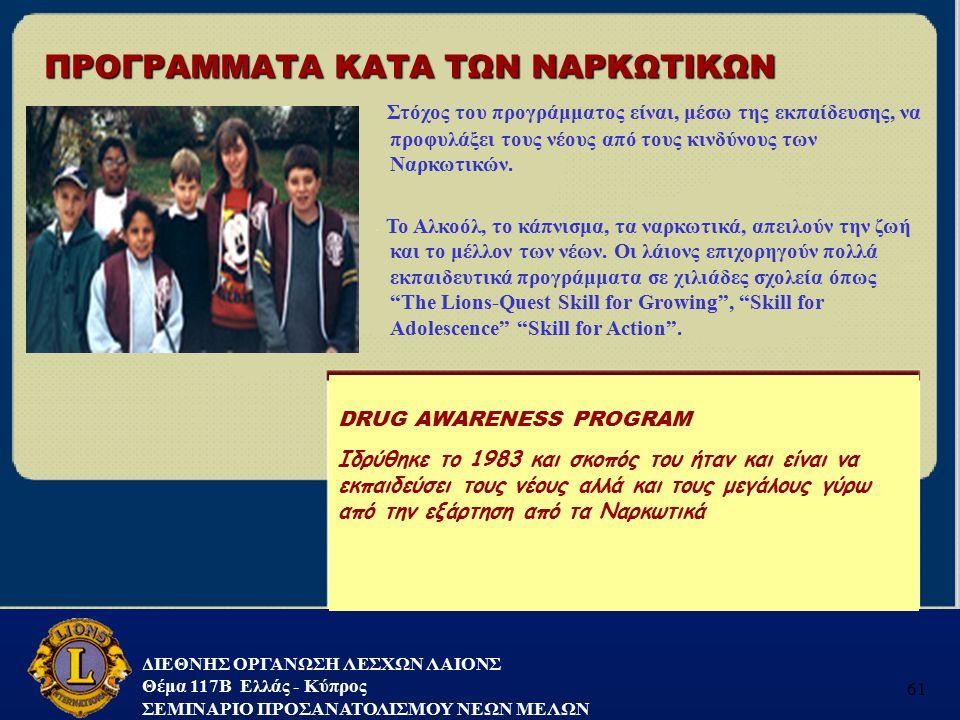 ΔΙΕΘΝΗΣ ΟΡΓΑΝΩΣΗ ΛΕΣΧΩΝ ΛΑΙΟΝΣ Θέμα 117B Ελλάς - Κύπρος ΣΕΜΙΝΑΡΙΟ ΠΡΟΣΑΝΑΤΟΛΙΣΜΟΥ ΝΕΩΝ ΜΕΛΩΝ 61 ΠΡΟΓΡΑΜΜΑΤΑ ΚΑΤΑ ΤΩΝ ΝΑΡΚΩΤΙΚΩΝ DRUG AWARENESS PROGRAM