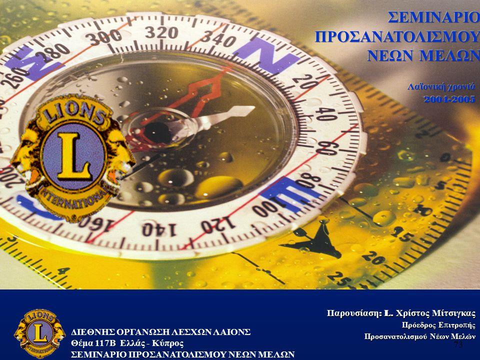 ΔΙΕΘΝΗΣ ΟΡΓΑΝΩΣΗ ΛΕΣΧΩΝ ΛΑΙΟΝΣ Θέμα 117B Ελλάς - Κύπρος ΣΕΜΙΝΑΡΙΟ ΠΡΟΣΑΝΑΤΟΛΙΣΜΟΥ ΝΕΩΝ ΜΕΛΩΝ 73 Παρουσίαση: L. Χρίστος Μίτσιγκας Πρόεδρος Επιτροπής Πρ