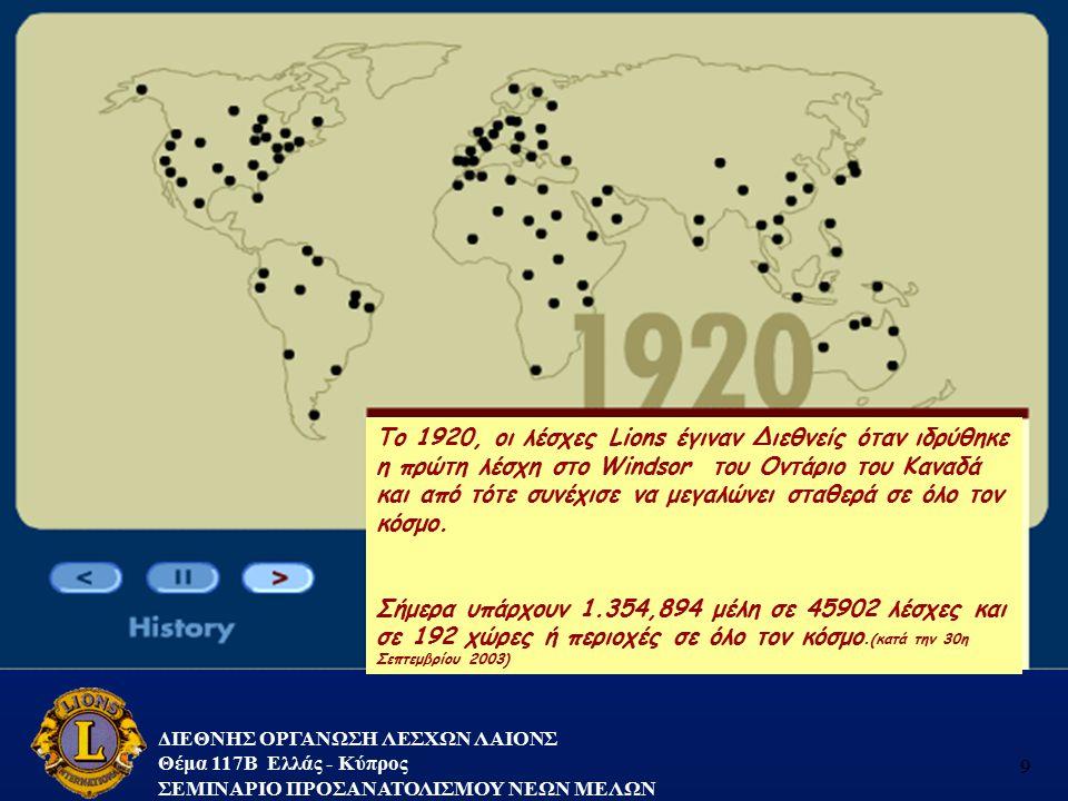ΔΙΕΘΝΗΣ ΟΡΓΑΝΩΣΗ ΛΕΣΧΩΝ ΛΑΙΟΝΣ Θέμα 117B Ελλάς - Κύπρος ΣΕΜΙΝΑΡΙΟ ΠΡΟΣΑΝΑΤΟΛΙΣΜΟΥ ΝΕΩΝ ΜΕΛΩΝ 9 Το 1920, οι λέσχες Lions έγιναν Διεθνείς όταν ιδρύθηκε