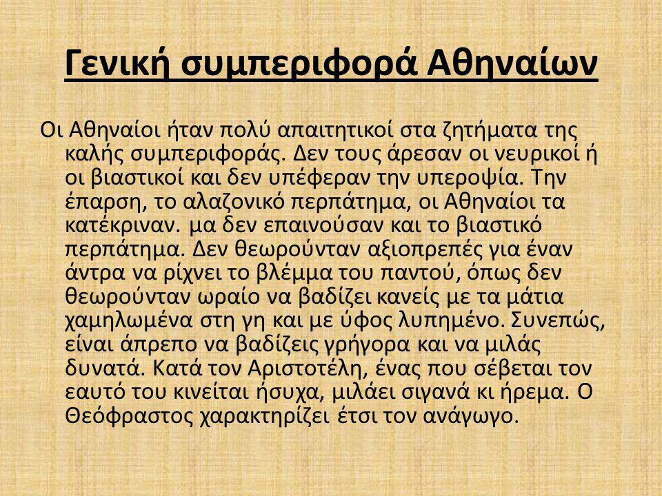Γενική συμπεριφορά Αθηναίων Οι Αθηναίοι ήταν πολύ απαιτητικοί στα ζητήματα της καλής συμπεριφοράς. Δεν τους άρεσαν οι νευρικοί ή οι βιαστικοί και δεν
