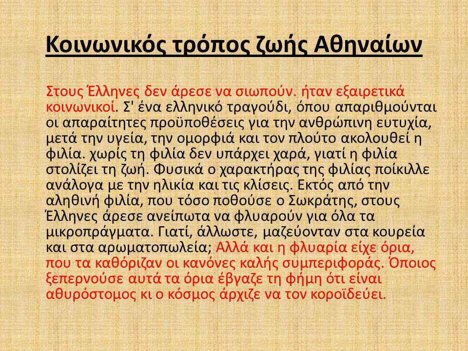 Κοινωνικός τρόπος ζωής Αθηναίων Στους Έλληνες δεν άρεσε να σιωπούν. ήταν εξαιρετικά κοινωνικοί. Σ' ένα ελληνικό τραγούδι, όπου απαριθμούνται οι απαραί