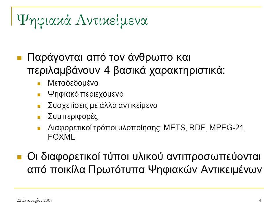 22 Ιανουαρίου 20074 Ψηφιακά Αντικείμενα Παράγονται από τον άνθρωπο και περιλαμβάνουν 4 βασικά χαρακτηριστικά: Μεταδεδομένα Ψηφιακό περιεχόμενο Συσχετίσεις με άλλα αντικείμενα Συμπεριφορές Διαφορετικοί τρόποι υλοποίησης: METS, RDF, MPEG-21, FOXML Οι διαφορετικοί τύποι υλικού αντιπροσωπεύονται από ποικίλα Πρωτότυπα Ψηφιακών Αντικειμένων