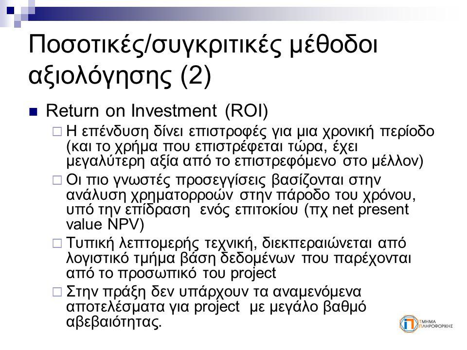 Ποσοτικές/συγκριτικές μέθοδοι αξιολόγησης (2) Return on Investment (ROI)  Η επένδυση δίνει επιστροφές για μια χρονική περίοδο (και το χρήμα που επιστρέφεται τώρα, έχει μεγαλύτερη αξία από το επιστρεφόμενο στο μέλλον)  Οι πιο γνωστές προσεγγίσεις βασίζονται στην ανάλυση χρηματορροών στην πάροδο του χρόνου, υπό την επίδραση ενός επιτοκίου (πχ net present value NPV)  Τυπική λεπτομερής τεχνική, διεκπεραιώνεται από λογιστικό τμήμα βάση δεδομένων που παρέχονται από το προσωπικό του project  Στην πράξη δεν υπάρχουν τα αναμενόμενα αποτελέσματα για project με μεγάλο βαθμό αβεβαιότητας.