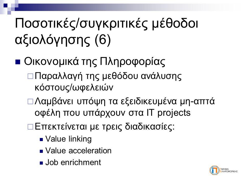 Ποσοτικές/συγκριτικές μέθοδοι αξιολόγησης (6) Οικονομικά της Πληροφορίας  Παραλλαγή της μεθόδου ανάλυσης κόστους/ωφελειών  Λαμβάνει υπόψη τα εξειδικευμένα μη-απτά οφέλη που υπάρχουν στα IT projects  Επεκτείνεται με τρεις διαδικασίες: Value linking Value acceleration Job enrichment