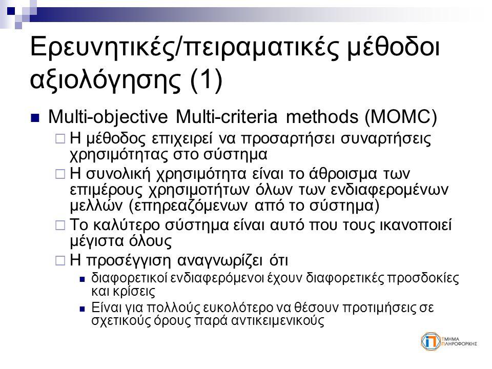 Ερευνητικές/πειραματικές μέθοδοι αξιολόγησης (1) Multi-objective Multi-criteria methods (MOMC)  Η μέθοδος επιχειρεί να προσαρτήσει συναρτήσεις χρησιμότητας στο σύστημα  Η συνολική χρησιμότητα είναι το άθροισμα των επιμέρους χρησιμοτήτων όλων των ενδιαφερομένων μελλών (επηρεαζόμενων από το σύστημα)  Το καλύτερο σύστημα είναι αυτό που τους ικανοποιεί μέγιστα όλους  Η προσέγγιση αναγνωρίζει ότι διαφορετικοί ενδιαφερόμενοι έχουν διαφορετικές προσδοκίες και κρίσεις Είναι για πολλούς ευκολότερο να θέσουν προτιμήσεις σε σχετικούς όρους παρά αντικειμενικούς