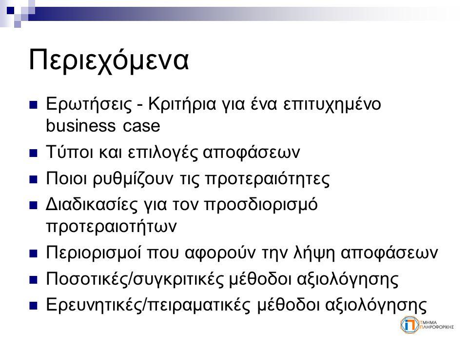 Περιεχόμενα Ερωτήσεις - Κριτήρια για ένα επιτυχημένο business case Τύποι και επιλογές αποφάσεων Ποιοι ρυθμίζουν τις προτεραιότητες Διαδικασίες για τον προσδιορισμό προτεραιοτήτων Περιορισμοί που αφορούν την λήψη αποφάσεων Ποσοτικές/συγκριτικές μέθοδοι αξιολόγησης Ερευνητικές/πειραματικές μέθοδοι αξιολόγησης