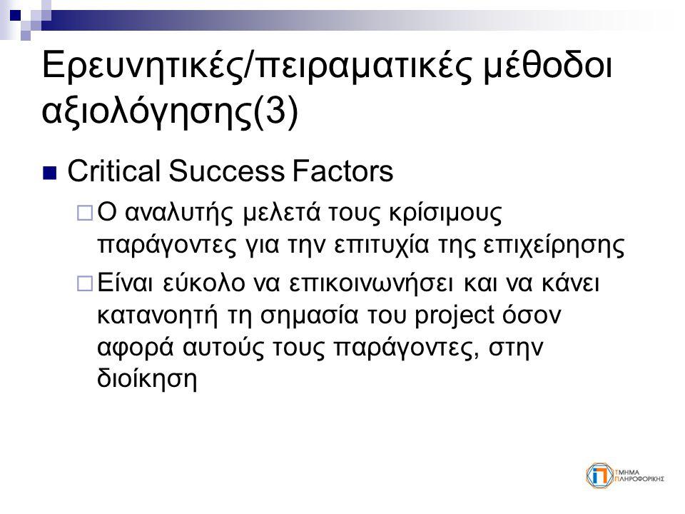 Ερευνητικές/πειραματικές μέθοδοι αξιολόγησης(3) Critical Success Factors  Ο αναλυτής μελετά τους κρίσιμους παράγοντες για την επιτυχία της επιχείρησης  Είναι εύκολο να επικοινωνήσει και να κάνει κατανοητή τη σημασία του project όσον αφορά αυτούς τους παράγοντες, στην διοίκηση