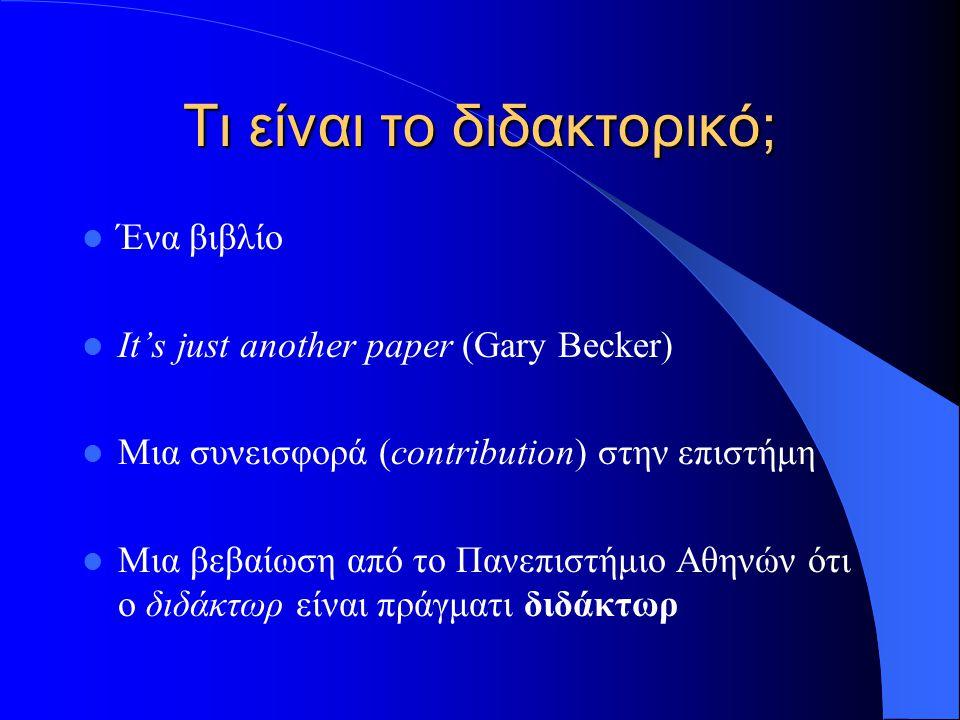 Τι είναι το διδακτορικό; Ένα βιβλίο It's just another paper (Gary Becker) Μια συνεισφορά (contribution) στην επιστήμη Μια βεβαίωση από το Πανεπιστήμιο Αθηνών ότι ο διδάκτωρ είναι πράγματι διδάκτωρ