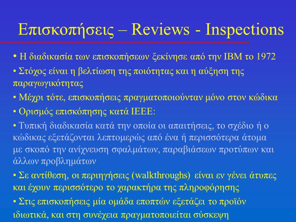 Επισκοπήσεις – Reviews - Inspections Η διαδικασία των επισκοπήσεων ξεκίνησε από την IBM το 1972 Στόχος είναι η βελτίωση της ποιότητας και η αύξηση της παραγωγικότητας Μέχρι τότε, επισκοπήσεις πραγματοποιούνταν μόνο στον κώδικα Ορισμός επισκόπησης κατά IEEE: Τυπική διαδικασία κατά την οποία οι απαιτήσεις, το σχέδιο ή ο κώδικας εξετάζονται λεπτομερώς από ένα ή περισσότερα άτομα με σκοπό την ανίχνευση σφαλμάτων, παραβιάσεων προτύπων και άλλων προβλημάτων Σε αντίθεση, οι περιηγήσεις (walkthroughs) είναι εν γένει άτυπες και έχουν περισσότερο το χαρακτήρα της πληροφόρησης Στις επισκοπήσεις μία ομάδα εποπτών εξετάζει το προϊόν ιδιωτικά, και στη συνέχεια πραγματοποιείται σύσκεψη