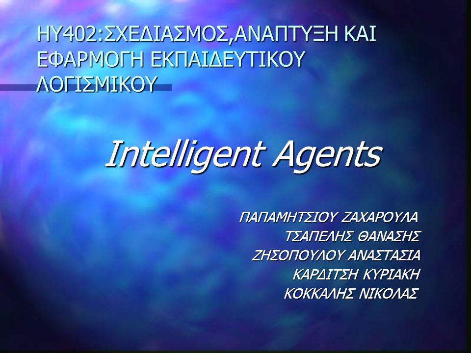 Intelligent Agents Intelligent Agents ΠΑΠΑΜHΤΣΙΟΥ ΖΑΧΑΡΟΥΛΑ ΠΑΠΑΜHΤΣΙΟΥ ΖΑΧΑΡΟΥΛΑ ΤΣΑΠΕΛΗΣ ΘΑΝΑΣΗΣ ΤΣΑΠΕΛΗΣ ΘΑΝΑΣΗΣ ΖΗΣΟΠΟΥΛΟΥ ΑΝΑΣΤΑΣΙΑ ΖΗΣΟΠΟΥΛΟΥ ΑΝΑΣΤΑΣΙΑ ΚΑΡΔΙΤΣΗ ΚΥΡΙΑΚΗ ΚΑΡΔΙΤΣΗ ΚΥΡΙΑΚΗ ΚΟΚΚΑΛΗΣ ΝΙΚΟΛΑΣ ΚΟΚΚΑΛΗΣ ΝΙΚΟΛΑΣ HY402:ΣΧΕΔΙΑΣΜΟΣ,ΑΝΑΠΤΥΞΗ ΚΑΙ ΕΦΑΡΜΟΓΗ ΕΚΠΑΙΔΕΥΤΙΚΟΥ ΛΟΓΙΣΜΙΚΟΥ