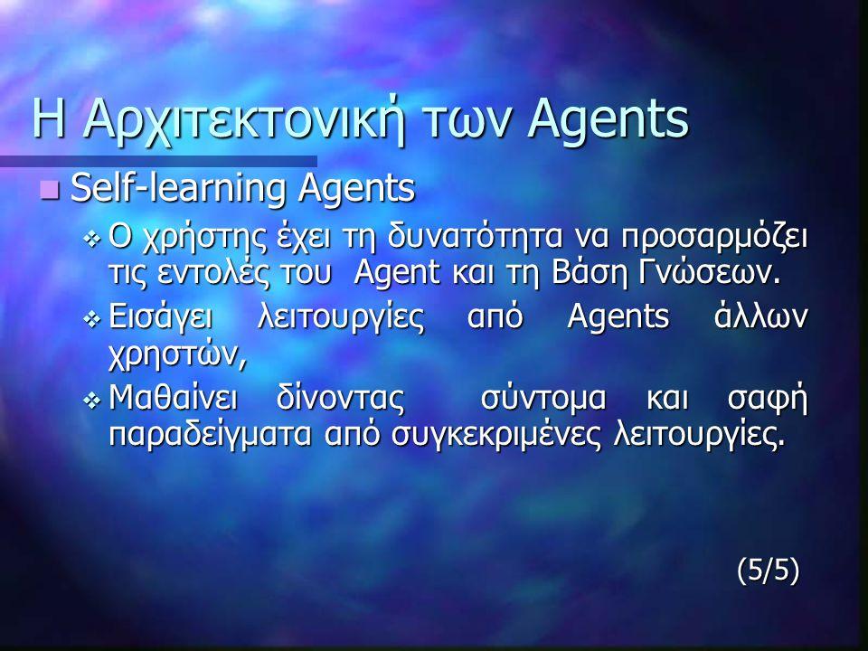 Η Αρχιτεκτονική των Agents Self-learning Agents Self-learning Agents  Ο χρήστης έχει τη δυνατότητα να προσαρμόζει τις εντολές του Agent και τη Βάση Γνώσεων.