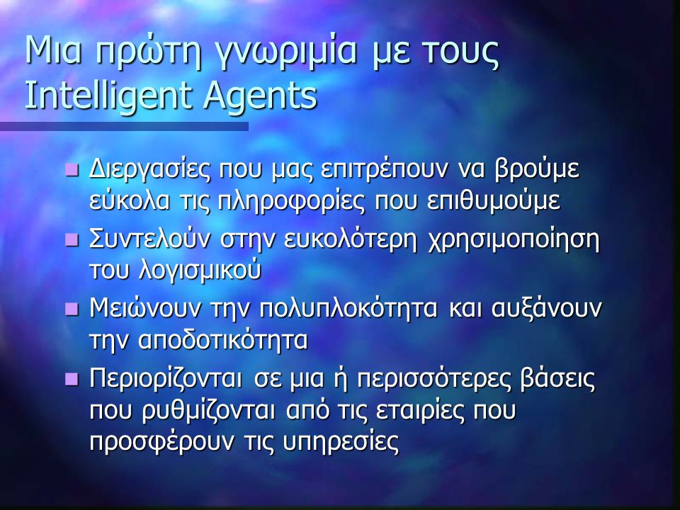 Η Αρχιτεκτονική των Agents Knowledge Base Agents Knowledge Base Agents  Απαιτείται μεγάλη βάση γνώσεων σχετιζόμενη με την εφαρμογή  Βάση γνώσεων: περιγράφει πως περίπου σκέφτεται ο χρήστης, τι μπορεί να επιθυμεί να πραγματοποιηθεί και πως θα ήθελε να μοιάζει η οθόνη του.