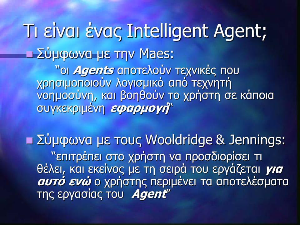 Τι είναι ένας Intelligent Agent; Σύμφωνα με την Maes: Σύμφωνα με την Maes: οι Agents αποτελούν τεχνικές που χρησιμοποιούν λογισμικό από τεχνητή νοημοσύνη, και βοηθούν το χρήστη σε κάποια συγκεκριμένη εφαρμογή Σύμφωνα με τους Wooldridge & Jennings: Σύμφωνα με τους Wooldridge & Jennings: επιτρέπει στο χρήστη να προσδιορίσει τι θέλει, και εκείνος με τη σειρά του εργάζεται για αυτό ενώ ο χρήστης περιμένει τα αποτελέσματα της εργασίας του Agent επιτρέπει στο χρήστη να προσδιορίσει τι θέλει, και εκείνος με τη σειρά του εργάζεται για αυτό ενώ ο χρήστης περιμένει τα αποτελέσματα της εργασίας του Agent