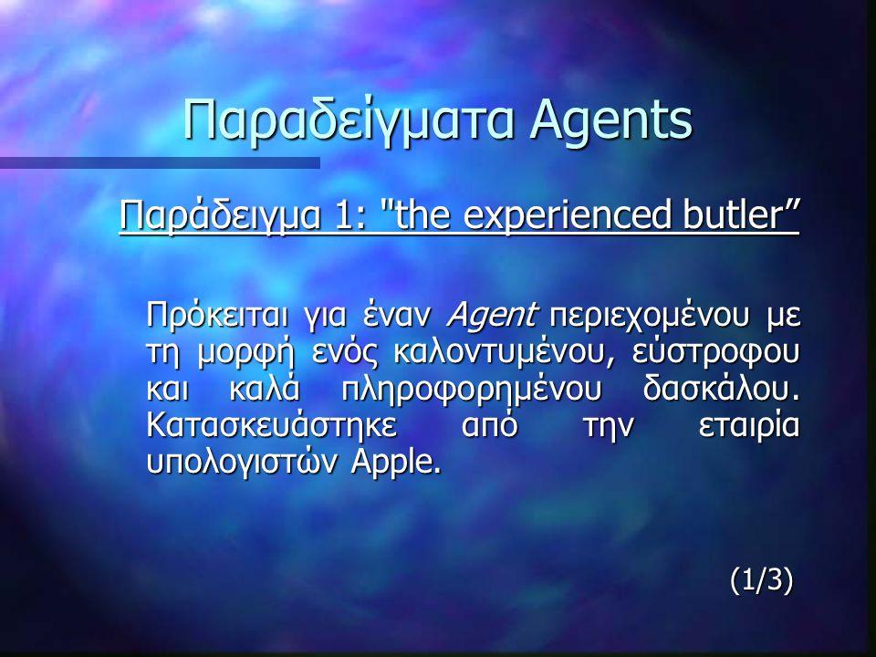 Παραδείγματα Agents Παραδείγματα Agents Παράδειγμα 2: Intelligent e-mail! O Maxim, ένας Agent για την εφαρμογή ηλεκτρονικών μηνυμάτων της Eudora, ο οποίος χρησιμοποιεί απλές γελοιογραφίες τυπικών εκφράσεων του προσώπου για να εκφράσει τις διαφορετικές διαθέσεις του Agent.