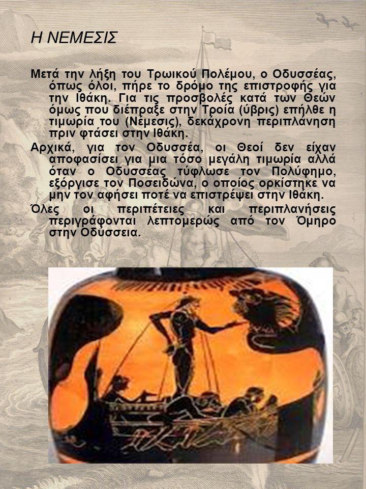 Η ΝΕΜΕΣΙΣ Μετά την λήξη του Τρωικού Πολέμου, ο Οδυσσέας, όπως όλοι, πήρε το δρόμο της επιστροφής για την Ιθάκη. Για τις προσβολές κατά των Θεών όμως π