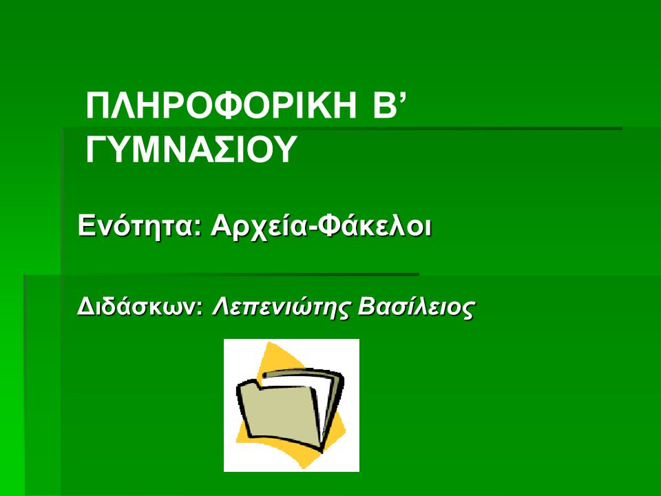 Ενότητα: Αρχεία-Φάκελοι Διδάσκων: Λεπενιώτης Βασίλειος ΠΛΗΡΟΦΟΡΙΚΗ Β' ΓΥΜΝΑΣΙΟΥ