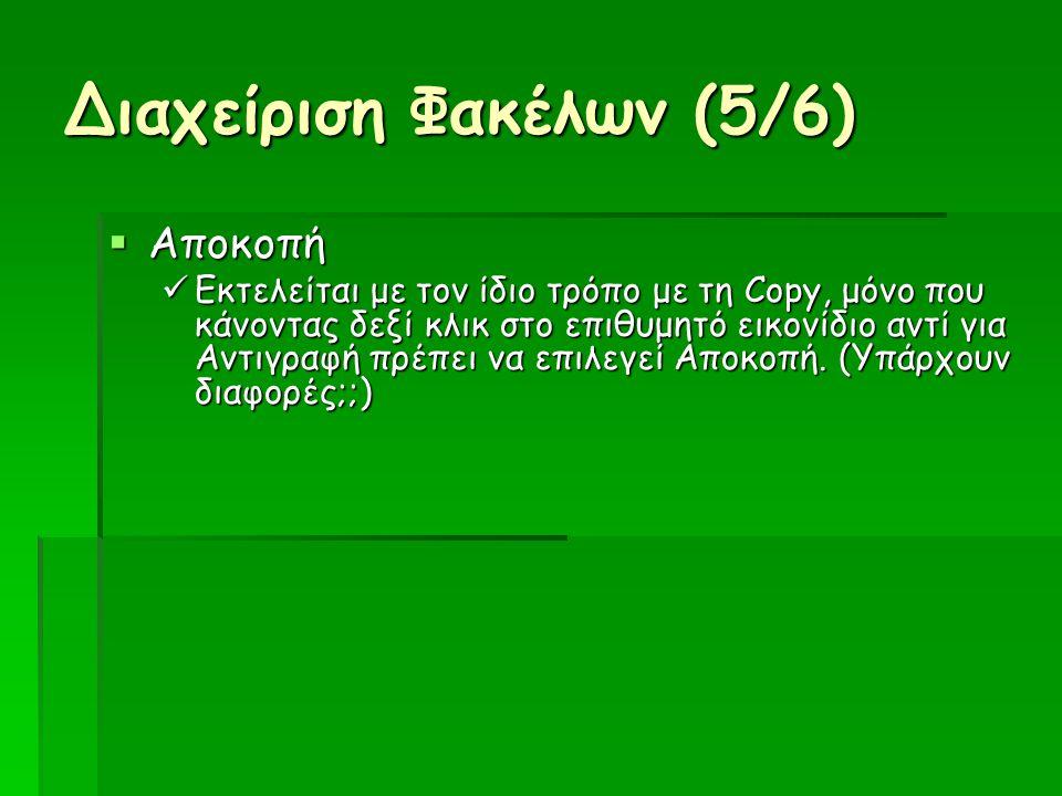 Διαχείριση Φακέλων (5/6)  Αποκοπή Εκτελείται με τον ίδιο τρόπο με τη Copy, μόνο που κάνοντας δεξί κλικ στο επιθυμητό εικονίδιο αντί για Αντιγραφή πρέπει να επιλεγεί Αποκοπή.