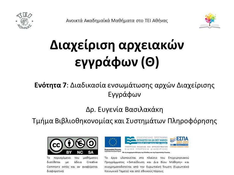 Διαχείριση αρχειακών εγγράφων (Θ) Ενότητα 7: Διαδικασία ενσωμάτωσης αρχών Διαχείρισης Εγγράφων Δρ. Ευγενία Βασιλακάκη Τμήμα Βιβλιοθηκονομίας και Συστη