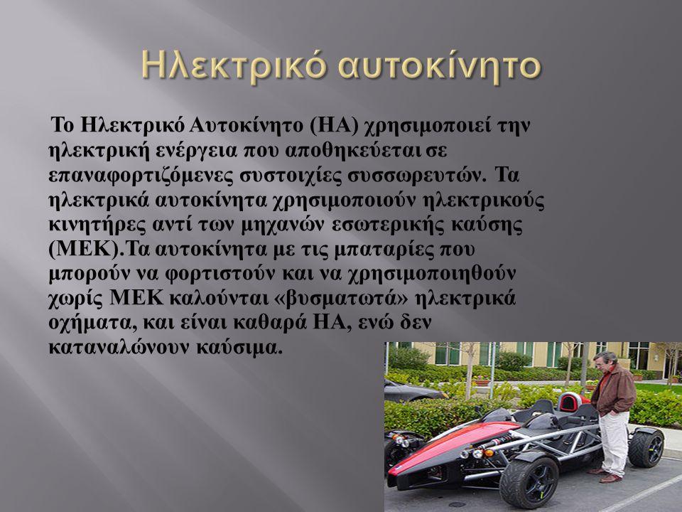 Το Ηλεκτρικό Αυτοκίνητο (H Α ) χρησιμοποιεί την ηλεκτρική ενέργεια που αποθηκεύεται σε επαναφορτιζόμενες συστοιχίες συσσωρευτών. Τα ηλεκτρικά αυτοκίνη