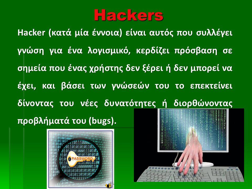 Hackers Hacker (κατά μία έννοια) είναι αυτός που συλλέγει γνώση για ένα λογισμικό, κερδίζει πρόσβαση σε σημεία που ένας χρήστης δεν ξέρει ή δεν μπορεί να έχει, και βάσει των γνώσεών του το επεκτείνει δίνοντας του νέες δυνατότητες ή διορθώνοντας προβλήματά του (bugs).