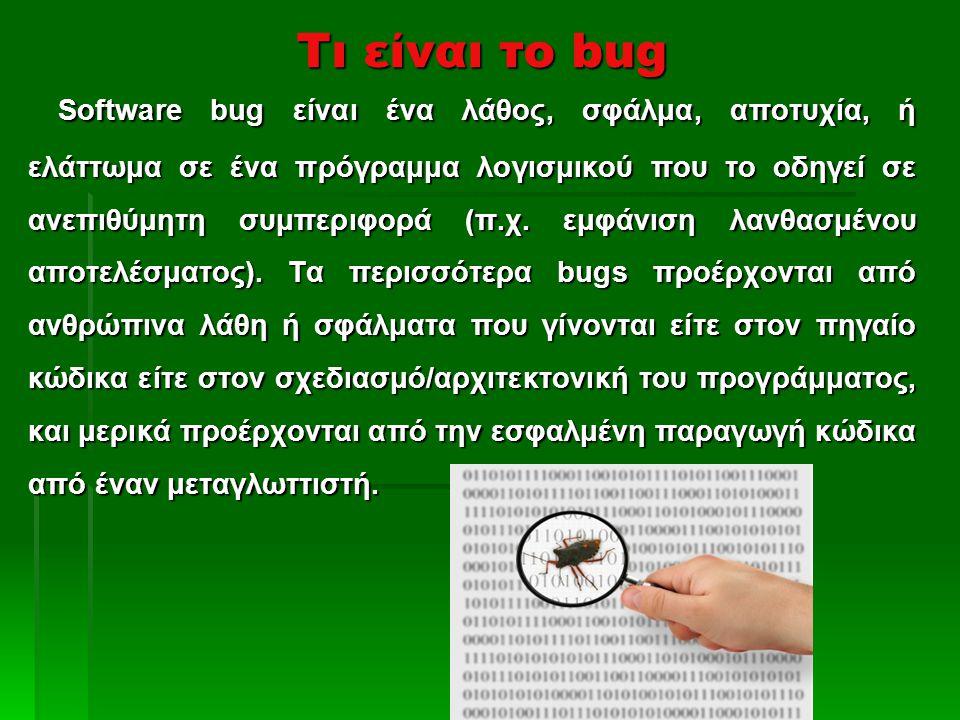 Τι είναι το bug Software bug είναι ένα λάθος, σφάλμα, αποτυχία, ή ελάττωμα σε ένα πρόγραμμα λογισμικού που το οδηγεί σε ανεπιθύμητη συμπεριφορά (π.χ.