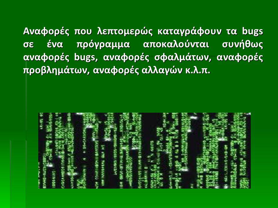 Αναφορές που λεπτομερώς καταγράφουν τα bugs σε ένα πρόγραμμα αποκαλούνται συνήθως αναφορές bugs, αναφορές σφαλμάτων, αναφορές προβλημάτων, αναφορές αλ