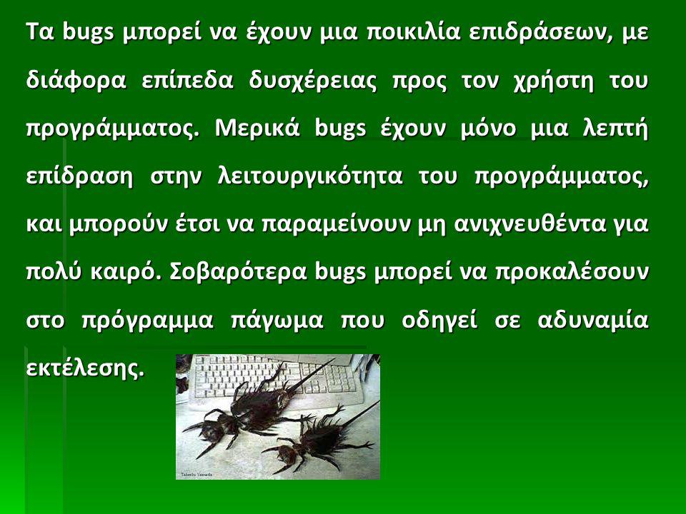 Τα bugs μπορεί να έχουν μια ποικιλία επιδράσεων, με διάφορα επίπεδα δυσχέρειας προς τον χρήστη του προγράμματος. Μερικά bugs έχουν μόνο μια λεπτή επίδ