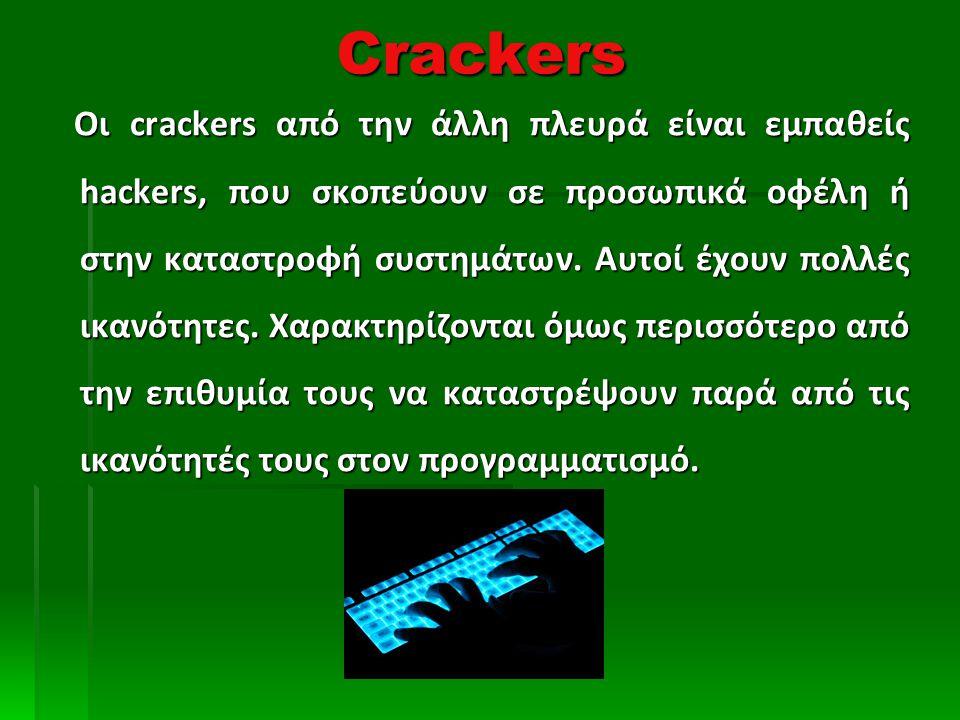 Crackers Οι crackers από την άλλη πλευρά είναι εμπαθείς hackers, που σκοπεύουν σε προσωπικά οφέλη ή στην καταστροφή συστημάτων.