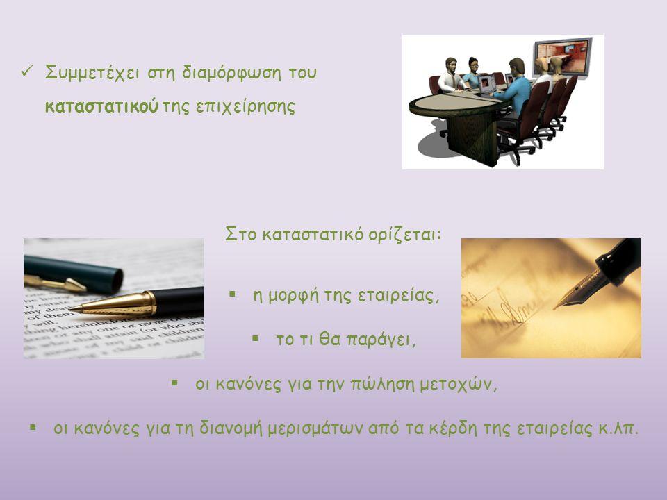 Συμμετέχει στη διαμόρφωση του καταστατικού της επιχείρησης Στο καταστατικό ορίζεται:  η μορφή της εταιρείας,  το τι θα παράγει,  οι κανόνες για την
