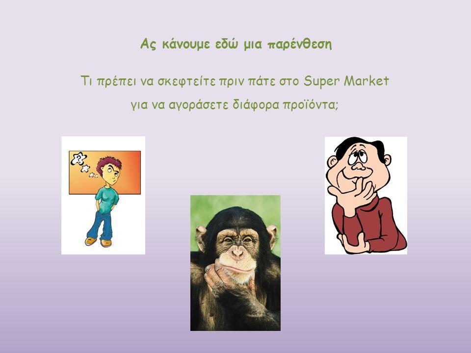 Ας κάνουμε εδώ μια παρένθεση Τι πρέπει να σκεφτείτε πριν πάτε στο Super Market για να αγοράσετε διάφορα προϊόντα;