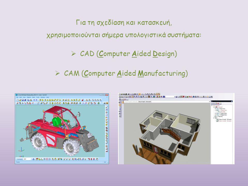 Για τη σχεδίαση και κατασκευή, χρησιμοποιούνται σήμερα υπολογιστικά συστήματα:  CAD (Computer Aided Design)  CAM (Computer Aided Manufacturing)