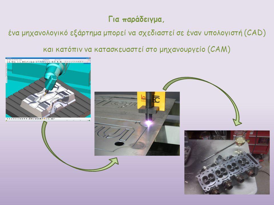 Για παράδειγμα, ένα μηχανολογικό εξάρτημα μπορεί να σχεδιαστεί σε έναν υπολογιστή (CAD) και κατόπιν να κατασκευαστεί στο μηχανουργείο (CAM)