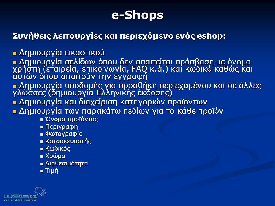 e-Shops Συνήθεις λειτουργίες και περιεχόμενο ενός eshop: Δημιουργία εικαστικού Δημιουργία εικαστικού Δημιουργία σελίδων όπου δεν απαιτείται πρόσβαση με όνομα χρήστη (εταιρεία, επικοινωνία, FAQ κ.ά.) και κωδικό καθώς και αυτών όπου απαιτούν την εγγραφή Δημιουργία σελίδων όπου δεν απαιτείται πρόσβαση με όνομα χρήστη (εταιρεία, επικοινωνία, FAQ κ.ά.) και κωδικό καθώς και αυτών όπου απαιτούν την εγγραφή Δημιουργία υποδομής για προσθήκη περιεχομένου και σε άλλες γλώσσες (δημιουργία Ελληνικής έκδοσης) Δημιουργία υποδομής για προσθήκη περιεχομένου και σε άλλες γλώσσες (δημιουργία Ελληνικής έκδοσης) Δημιουργία και διαχείριση κατηγοριών προϊόντων Δημιουργία και διαχείριση κατηγοριών προϊόντων Δημιουργία των παρακάτω πεδίων για το κάθε προϊόν Δημιουργία των παρακάτω πεδίων για το κάθε προϊόν Όνομα προϊόντος Όνομα προϊόντος Περιγραφή Περιγραφή Φωτογραφία Φωτογραφία Κατασκευαστής Κατασκευαστής Κωδικός Κωδικός Χρώμα Χρώμα Διαθεσιμότητα Διαθεσιμότητα Τιμή Τιμή