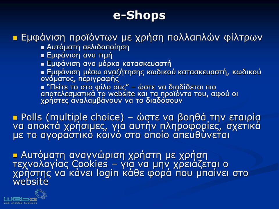 e-Shops Εμφάνιση προϊόντων με χρήση πολλαπλών φίλτρων Εμφάνιση προϊόντων με χρήση πολλαπλών φίλτρων Aυτόματη σελιδοποίηση Aυτόματη σελιδοποίηση Εμφάνιση ανα τιμή Εμφάνιση ανα τιμή Εμφάνιση ανα μάρκα κατασκευαστή Εμφάνιση ανα μάρκα κατασκευαστή Εμφάνιση μέσω αναζήτησης κωδικού κατασκευαστή, κωδικού ονόματος, περιγραφής Εμφάνιση μέσω αναζήτησης κωδικού κατασκευαστή, κωδικού ονόματος, περιγραφής Πείτε το στο φίλο σας – ώστε να διαδίδεται πιο αποτελεσματικά το website και τα προϊόντα του, αφού οι χρήστες αναλαμβάνουν να το διαδόσουν Πείτε το στο φίλο σας – ώστε να διαδίδεται πιο αποτελεσματικά το website και τα προϊόντα του, αφού οι χρήστες αναλαμβάνουν να το διαδόσουν Polls (multiple choice) – ώστε να βοηθά την εταιρία να αποκτά χρήσιμες, για αυτήν πληροφορίες, σχετικά με το αγοραστικό κοινό στο οποίο απευθύνεται Polls (multiple choice) – ώστε να βοηθά την εταιρία να αποκτά χρήσιμες, για αυτήν πληροφορίες, σχετικά με το αγοραστικό κοινό στο οποίο απευθύνεται Αυτόματη αναγνώριση χρήστη με χρήση τεχνολογίας Cookies – για να μην χρειάζεται ο χρήστης να κάνει login κάθε φορά που μπαίνει στο website Αυτόματη αναγνώριση χρήστη με χρήση τεχνολογίας Cookies – για να μην χρειάζεται ο χρήστης να κάνει login κάθε φορά που μπαίνει στο website