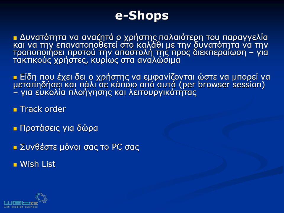 e-Shops Δυνατότητα να αναζητά ο χρήστης παλαιότερη του παραγγελία και να την επανατοποθετεί στο καλάθι με την δυνατότητα να την τροποποιήσει προτού την αποστολή της προς διεκπεραίωση – για τακτικούς χρήστες, κυρίως στα αναλώσιμα Δυνατότητα να αναζητά ο χρήστης παλαιότερη του παραγγελία και να την επανατοποθετεί στο καλάθι με την δυνατότητα να την τροποποιήσει προτού την αποστολή της προς διεκπεραίωση – για τακτικούς χρήστες, κυρίως στα αναλώσιμα Είδη που έχει δει ο χρήστης να εμφανίζονται ώστε να μπορεί να μεταπηδήσει και πάλι σε κάποιο από αυτά (per browser session) – για ευκολία πλοήγησης και λειτουργικότητας Είδη που έχει δει ο χρήστης να εμφανίζονται ώστε να μπορεί να μεταπηδήσει και πάλι σε κάποιο από αυτά (per browser session) – για ευκολία πλοήγησης και λειτουργικότητας Track order Track order Προτάσεις για δώρα Προτάσεις για δώρα Συνθέστε μόνοι σας τo PC σας Συνθέστε μόνοι σας τo PC σας Wish List Wish List