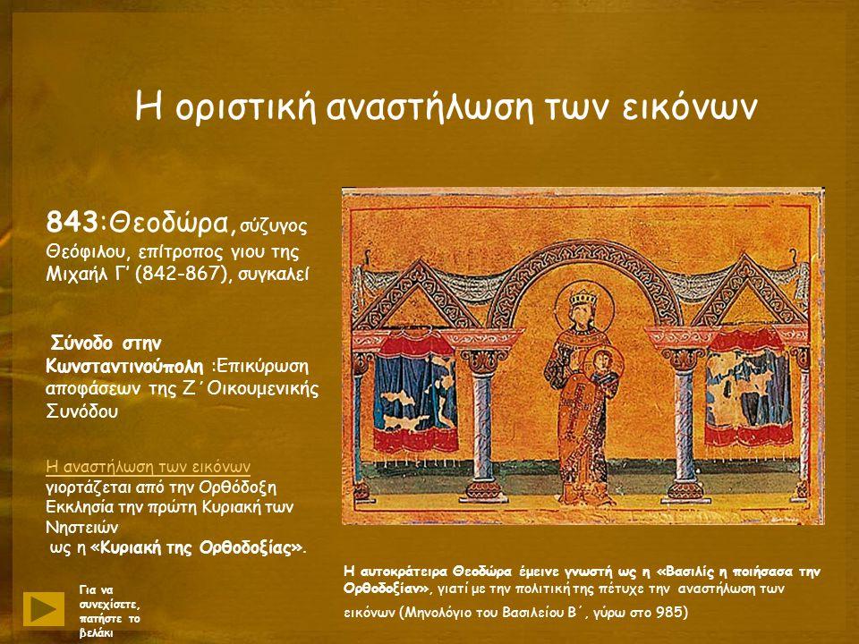 Η οριστική αναστήλωση των εικόνων 843:Θεοδώρα, σύζυγος Θεόφιλου, επίτροπος γιου της Μιχαήλ Γ' (842-867), συγκαλεί Σύνοδο στην Κωνσταντινούπολη :Επικύρωση αποφάσεων της Ζ΄Οικουμενικής Συνόδου H αναστήλωση των εικόνων H αναστήλωση των εικόνων γιορτάζεται από την Ορθόδοξη Eκκλησία την πρώτη Kυριακή των Nηστειών ως η «Kυριακή της Oρθοδοξίας».