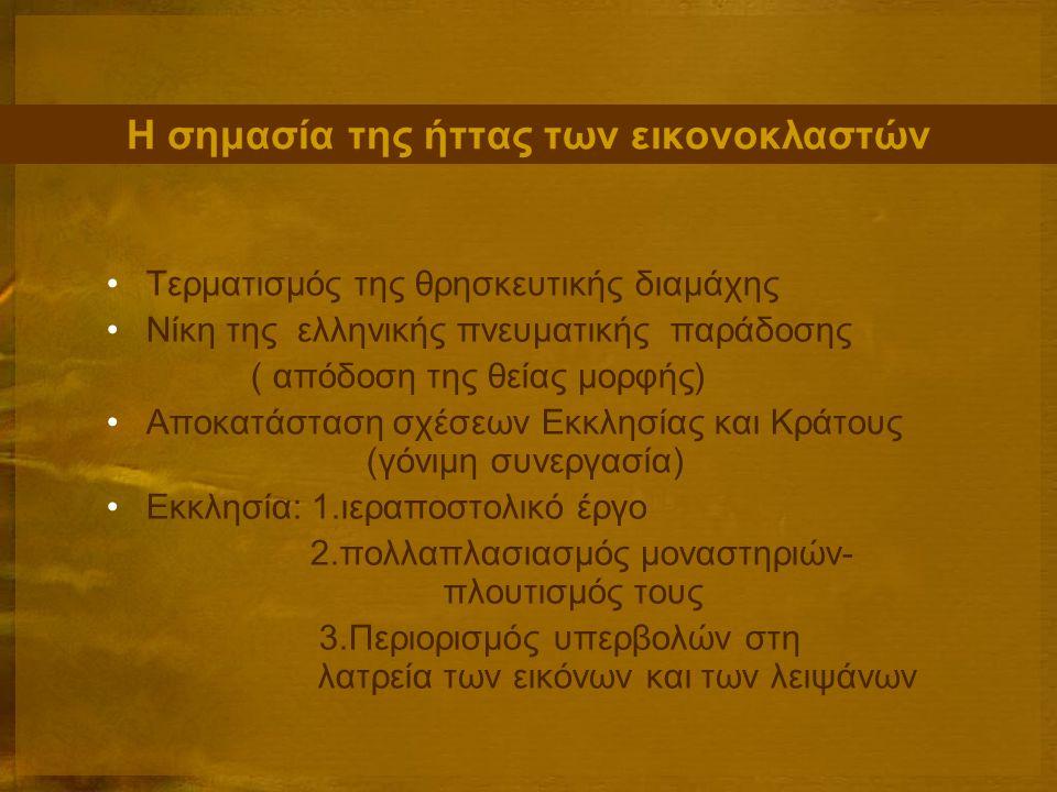 Η σημασία της ήττας των εικονοκλαστών Τερματισμός της θρησκευτικής διαμάχης Νίκη της ελληνικής πνευματικής παράδοσης ( απόδοση της θείας μορφής) Αποκατάσταση σχέσεων Εκκλησίας και Κράτους (γόνιμη συνεργασία) Εκκλησία: 1.ιεραποστολικό έργο 2.πολλαπλασιασμός μοναστηριών- πλουτισμός τους 3.Περιορισμός υπερβολών στη λατρεία των εικόνων και των λειψάνων
