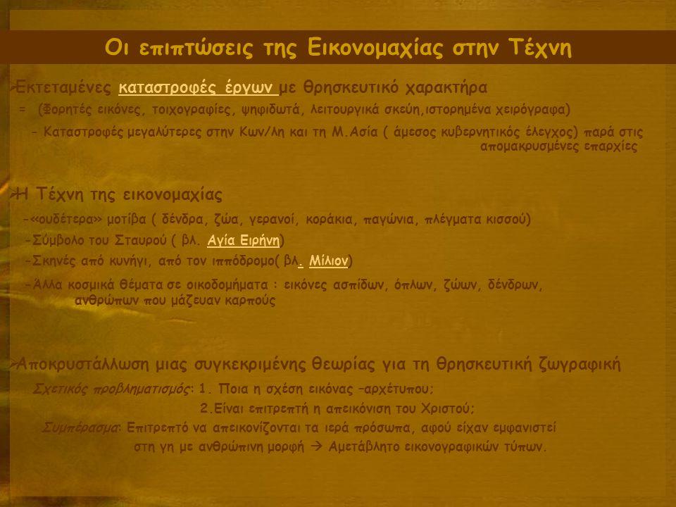 Οι επιπτώσεις της Εικονομαχίας στην Τέχνη  Εκτεταμένες καταστροφές έργων με θρησκευτικό χαρακτήρακαταστροφές έργων = (Φορητές εικόνες, τοιχογραφίες, ψηφιδωτά, λειτουργικά σκεύη,ιστορημένα χειρόγραφα) - Καταστροφές μεγαλύτερες στην Κων/λη και τη Μ.Ασία ( άμεσος κυβερνητικός έλεγχος) παρά στις απομακρυσμένες επαρχίες  Η Τέχνη της εικονομαχίας -«ουδέτερα» μοτίβα ( δένδρα, ζώα, γερανοί, κοράκια, παγώνια, πλέγματα κισσού) -Σύμβολο του Σταυρού ( βλ.