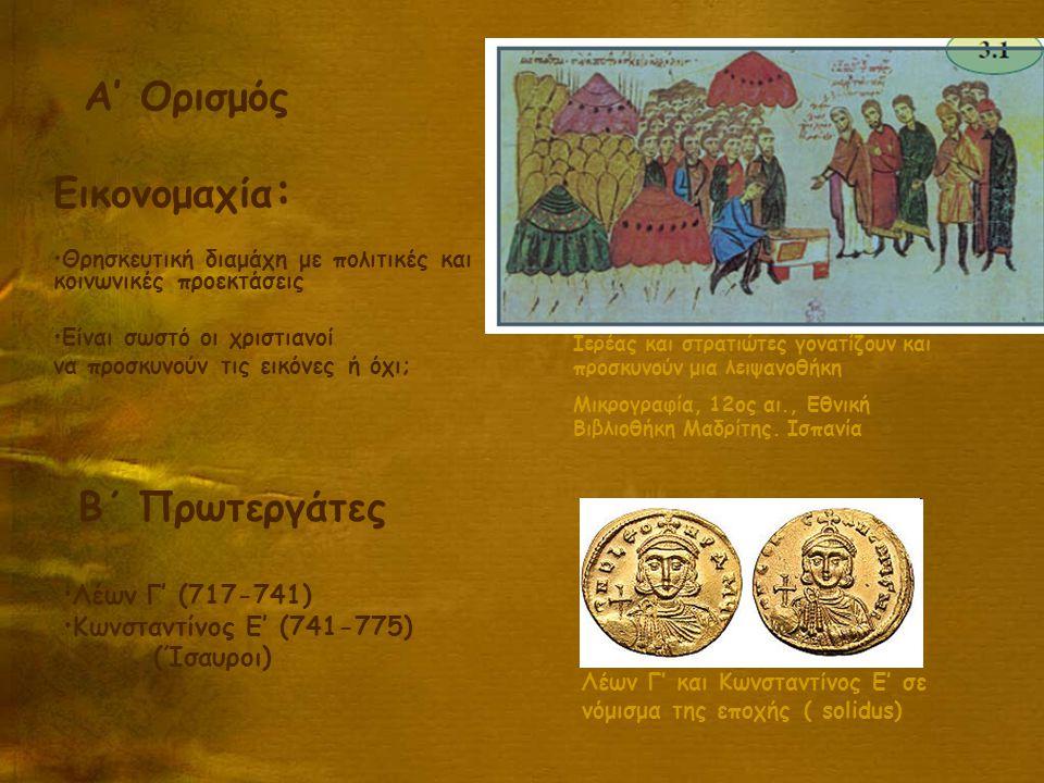 Λέων Γ' και Κωνσταντίνος Ε' σε νόμισμα της εποχής ( solidus) Α' Ορισμός Εικονομαχία : Θρησκευτική διαμάχη με πολιτικές και κοινωνικές προεκτάσεις Είναι σωστό οι χριστιανοί να προσκυνούν τις εικόνες ή όχι; Β΄ Πρωτεργάτες Λέων Γ' (717-741) Κωνσταντίνος Ε' (741-775) (Ίσαυροι) Ιερέας και στρατιώτες γονατίζουν και προσκυνούν μια λειψανοθήκη Μικρογραφία, 12ος αι., Εθνική Βιβλιοθήκη Μαδρίτης.