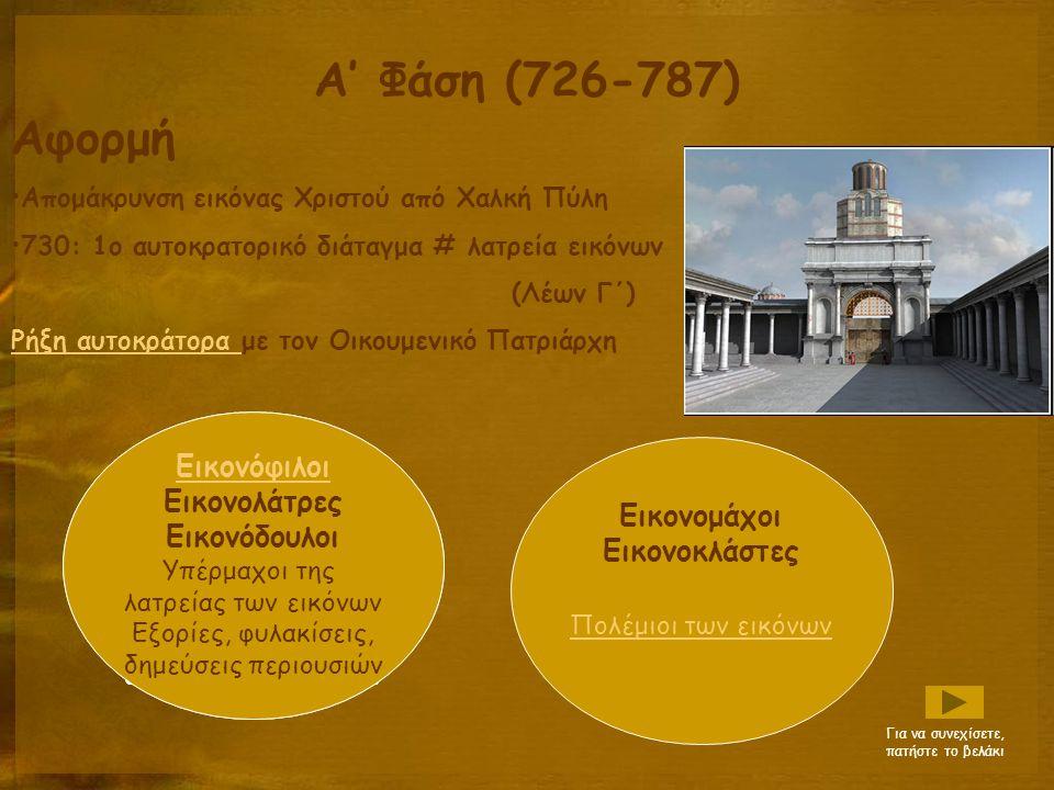Α' Φάση (726-787) Αφορμή Απομάκρυνση εικόνας Χριστού από Χαλκή Πύλη 730: 1ο αυτοκρατορικό διάταγμα # λατρεία εικόνων (Λέων Γ΄) Ρήξη αυτοκράτορα Ρήξη αυτοκράτορα με τον Οικουμενικό Πατριάρχη Εικονόφιλοι Εικονολάτρες Εικονόδουλοι Υπέρμαχοι της λατρείας των εικόνων Εξορίες, φυλακίσεις, δημεύσεις περιουσιών Εικονόφιλοι Εικονολάτρες Εικονόδουλοι Υπέρμαχοι της λατρείας των εικόνων Εξορίες, φυλακίσεις, δημεύσεις περιουσιών Εικονομάχοι Εικονοκλάστες Πολέμιοι των εικόνων Για να συνεχίσετε, πατήστε το βελάκι