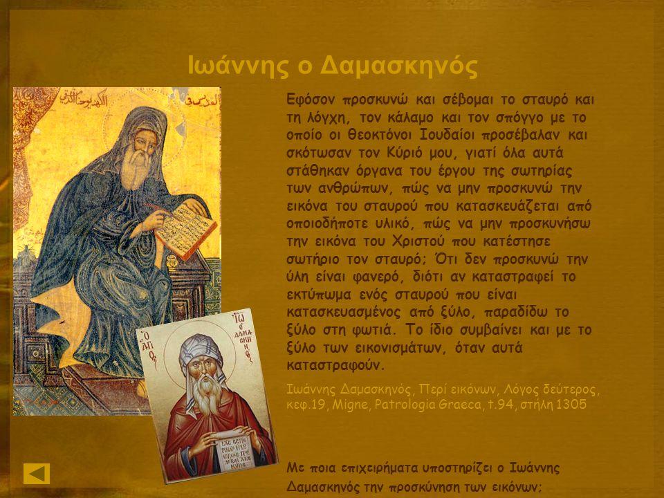 Ιωάννης ο Δαμασκηνός Εφόσον προσκυνώ και σέβομαι το σταυρό και τη λόγχη, τον κάλαμο και τον σπόγγο με το οποίο οι θεοκτόνοι Ιουδαίοι προσέβαλαν και σκότωσαν τον Κύριό μου, γιατί όλα αυτά στάθηκαν όργανα του έργου της σωτηρίας των ανθρώπων, πώς να μην προσκυνώ την εικόνα του σταυρού που κατασκευάζεται από οποιοδήποτε υλικό, πώς να μην προσκυνήσω την εικόνα του Χριστού που κατέστησε σωτήριο τον σταυρό; Ότι δεν προσκυνώ την ύλη είναι φανερό, διότι αν καταστραφεί το εκτύπωμα ενός σταυρού που είναι κατασκευασμένος από ξύλο, παραδίδω το ξύλο στη φωτιά.