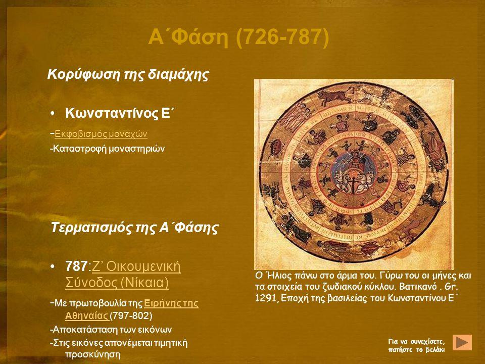 Α΄Φάση (726-787) Κορύφωση της διαμάχης Κωνσταντίνος Ε΄ - Εκφοβισμός μοναχών Εκφοβισμός μοναχών -Καταστροφή μοναστηριών Τερματισμός της Α΄Φάσης 787:Ζ' Οικουμενική Σύνοδος (Νίκαια)Ζ' Οικουμενική Σύνοδος (Νίκαια) - Με πρωτοβουλία της Ειρήνης της Αθηναίας (797-802)Ειρήνης της Αθηναίας -Αποκατάσταση των εικόνων -Στις εικόνες απονέμεται τιμητική προσκύνηση Ο Ήλιος πάνω στο άρμα του.