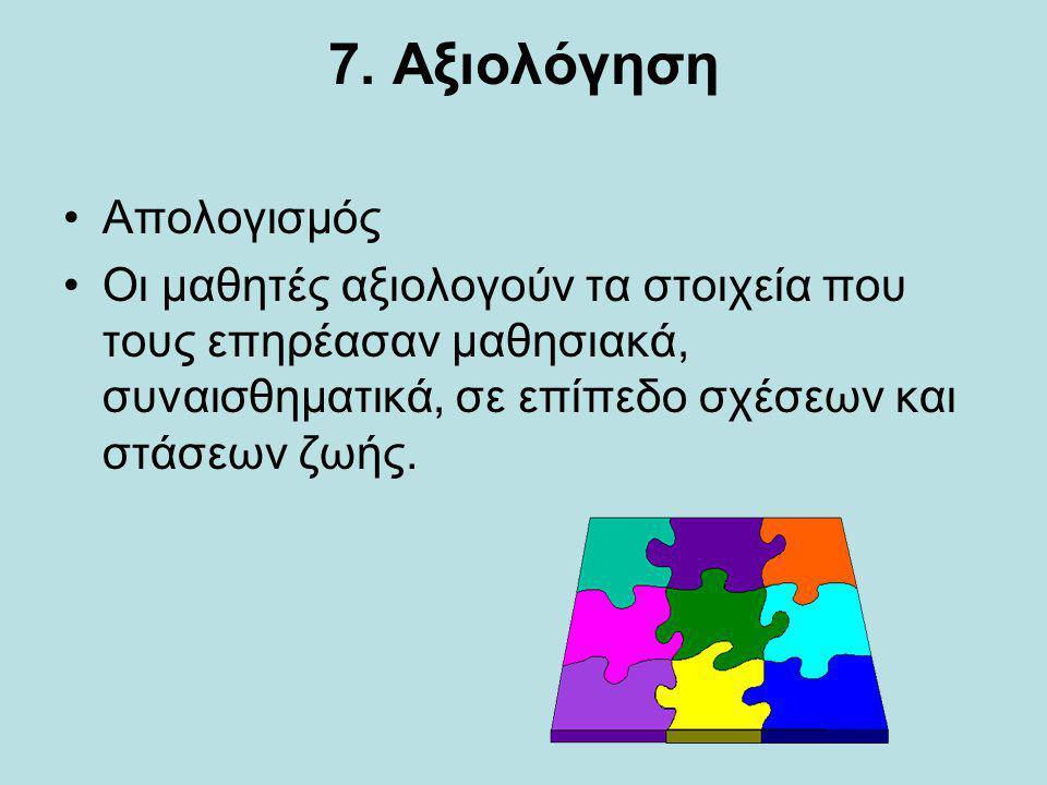 7. Αξιολόγηση Απολογισμός Οι μαθητές αξιολογούν τα στοιχεία που τους επηρέασαν μαθησιακά, συναισθηματικά, σε επίπεδο σχέσεων και στάσεων ζωής.