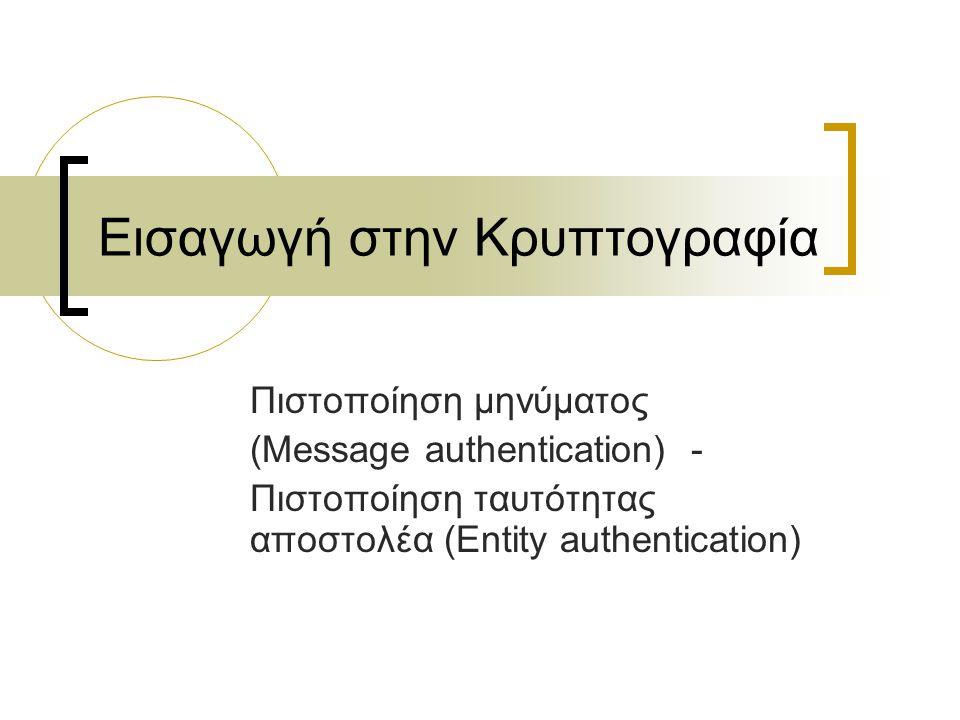 Εισαγωγή στην Κρυπτογραφία Πιστοποίηση μηνύματος (Message authentication) - Πιστοποίηση ταυτότητας αποστολέα (Entity authentication)