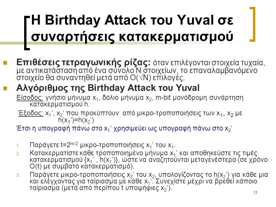 13 H Birthday Attack του Yuval σε συναρτήσεις κατακερματισμού Επιθέσεις τετραγωνικής ρίζας: όταν επιλέγονται στοιχεία τυχαία, με αντικατάσταση από ένα σύνολο Ν στοιχείων, το επαναλαμβανόμενο στοιχείο θα συναντηθεί μετά από Ο(√Ν) επιλογές.
