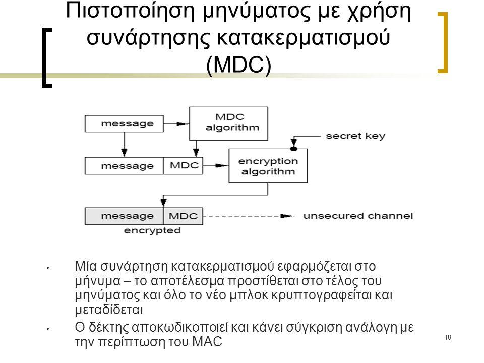 18 Πιστοποίηση μηνύματος με χρήση συνάρτησης κατακερματισμού (MDC) Μία συνάρτηση κατακερματισμού εφαρμόζεται στο μήνυμα – το αποτέλεσμα προστίθεται στο τέλος του μηνύματος και όλο το νέο μπλοκ κρυπτογραφείται και μεταδίδεται Ο δέκτης αποκωδικοποιεί και κάνει σύγκριση ανάλογη με την περίπτωση του MAC