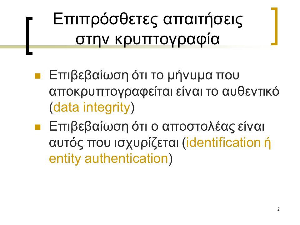 2 Επιπρόσθετες απαιτήσεις στην κρυπτογραφία Επιβεβαίωση ότι το μήνυμα που αποκρυπτογραφείται είναι το αυθεντικό (data integrity) Επιβεβαίωση ότι ο αποστολέας είναι αυτός που ισχυρίζεται (identification ή entity authentication)