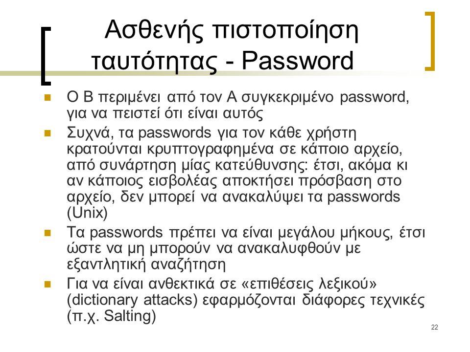 22 Ασθενής πιστοποίηση ταυτότητας - Password Ο B περιμένει από τον A συγκεκριμένο password, για να πειστεί ότι είναι αυτός Συχνά, τα passwords για τον κάθε χρήστη κρατούνται κρυπτογραφημένα σε κάποιο αρχείο, από συνάρτηση μίας κατεύθυνσης: έτσι, ακόμα κι αν κάποιος εισβολέας αποκτήσει πρόσβαση στο αρχείο, δεν μπορεί να ανακαλύψει τα passwords (Unix) Τα passwords πρέπει να είναι μεγάλου μήκους, έτσι ώστε να μη μπορούν να ανακαλυφθούν με εξαντλητική αναζήτηση Για να είναι ανθεκτικά σε «επιθέσεις λεξικού» (dictionary attacks) εφαρμόζονται διάφορες τεχνικές (π.χ.