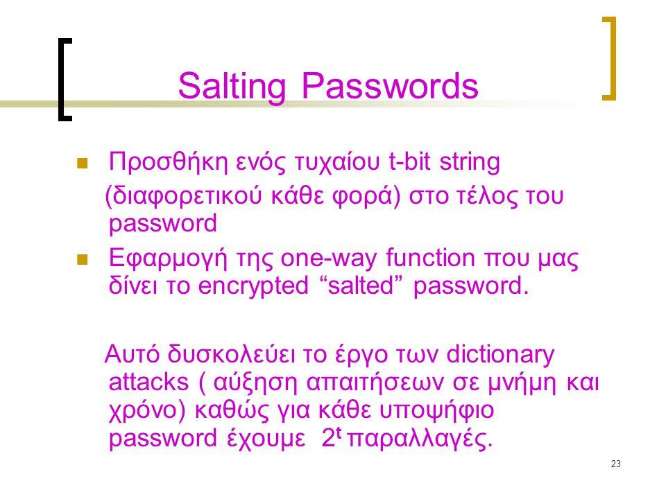 23 Salting Passwords Προσθήκη ενός τυχαίου t-bit string (διαφορετικού κάθε φορά) στο τέλος του password Εφαρμογή της one-way function που μας δίνει το encrypted salted password.