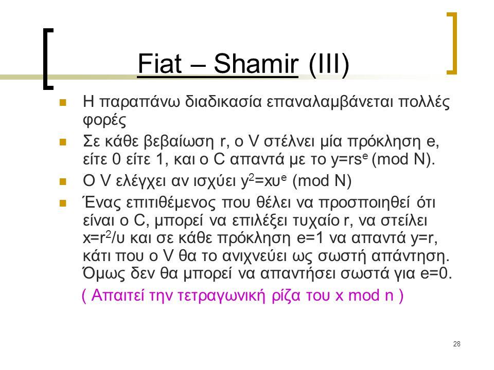28 Fiat – Shamir (III) H παραπάνω διαδικασία επαναλαμβάνεται πολλές φορές Σε κάθε βεβαίωση r, o V στέλνει μία πρόκληση e, είτε 0 είτε 1, και ο C απαντά με το y=rs e (mod N).